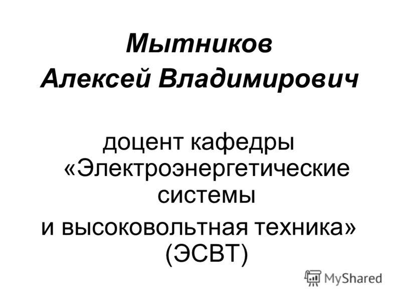 Мытников Алексей Владимирович доцент кафедры «Электроэнергетические системы и высоковольтная техника» (ЭСВТ)