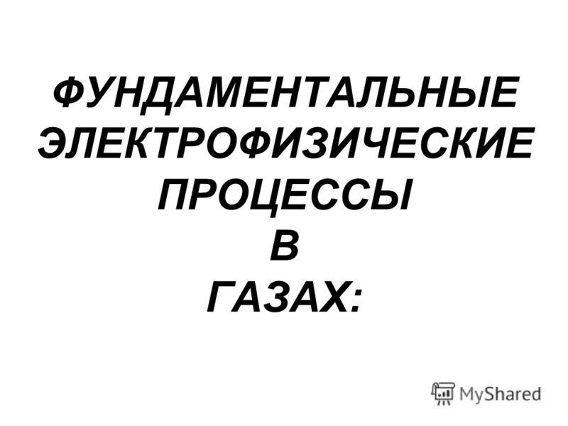 ФУНДАМЕНТАЛЬНЫЕ ЭЛЕКТРОФИЗИЧЕСКИЕ ПРОЦЕССЫ В ГАЗАХ: