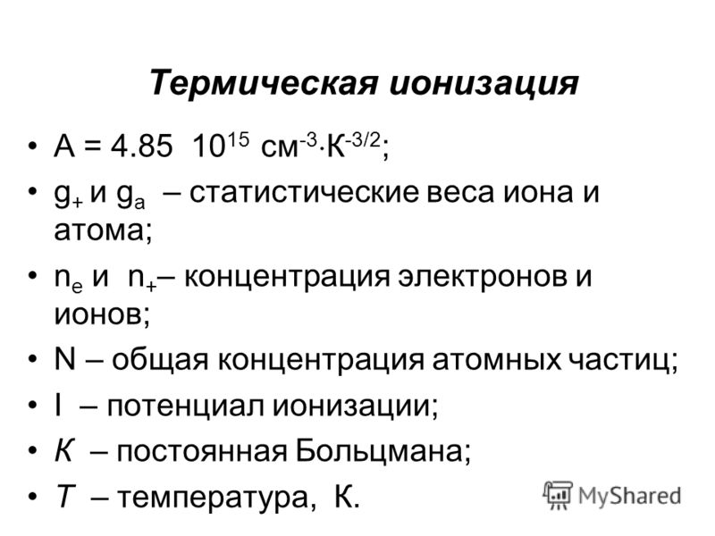 Термическая ионизация A = 4.85 10 15 см -3 К -3/2 ; g + и g a – статистические веса иона и атома; n e и n + – концентрация электронов и ионов; N – общая концентрация атомных частиц; I – потенциал ионизации; К – постоянная Больцмана; Т – температура,