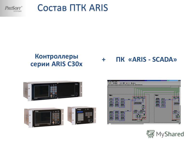 Состав ПТК ARIS Состав ПТК ARIS Контроллеры серии ARIS С30x + ПК «ARIS - SCADA»