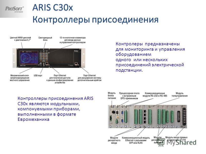 ARIS С30x Контроллеры присоединения Контролеры предназначены для мониторинга и управления оборудованием одного или нескольких присоединений электрической подстанции. Контроллеры присоединения ARIS C30x являются модульными, компонуемыми приборами, вып