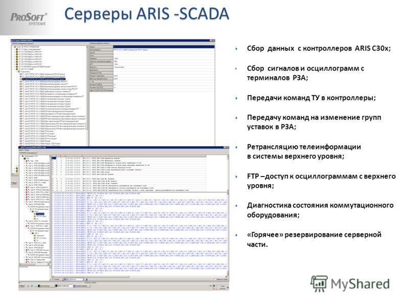 Серверы ARIS -SCADA Сбор данных с контроллеров ARIS C30x; Сбор сигналов и осциллограмм с терминалов РЗА; Передачи команд ТУ в контроллеры; Передачу команд на изменение групп уставок в РЗА; Ретрансляцию телеинформации в системы верхнего уровня; FTP –д