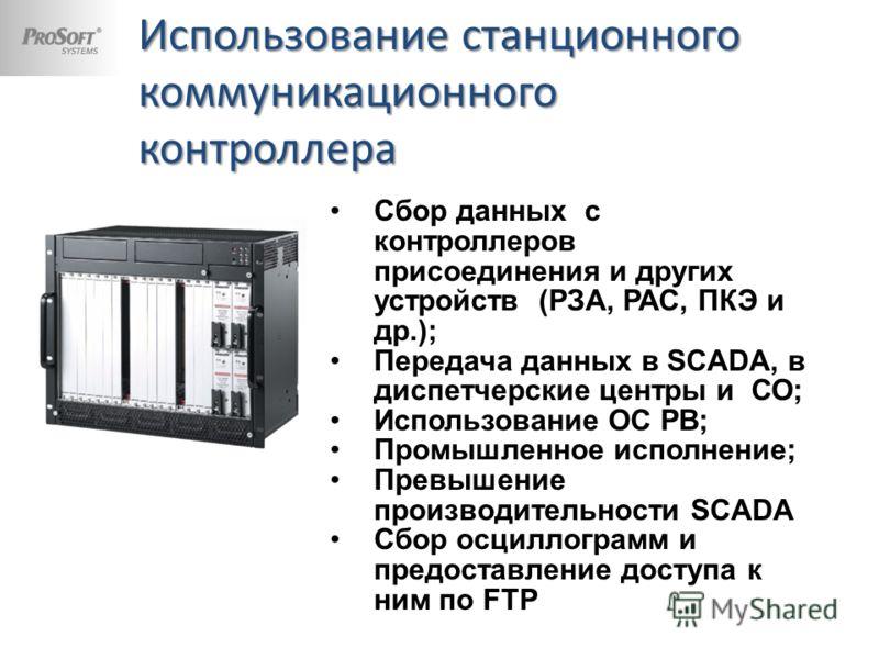 Использование станционного коммуникационного контроллера Сбор данных с контроллеров присоединения и других устройств (РЗА, РАС, ПКЭ и др.); Передача данных в SCADA, в диспетчерские центры и СО; Использование ОС РВ; Промышленное исполнение; Превышение
