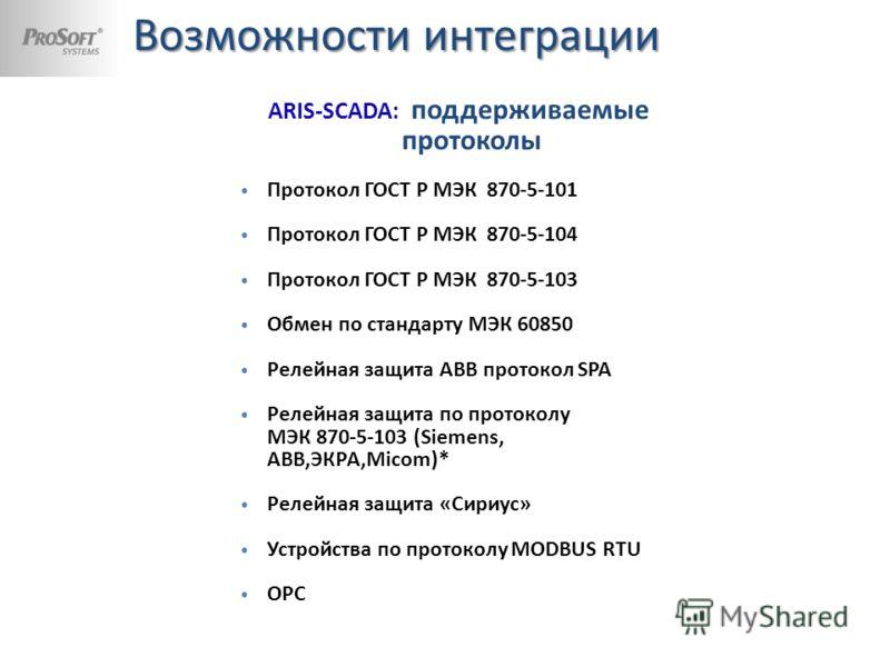 ARIS С30х : поддерживаемые протоколы МЭК 61850-8-1 (клиент, сервер); МЭК 60870-5-101(клиент, сервер); МЭК 60870-5-104 (клиент, сервер); МЭК 60870-5-103 (клиент); Modbus serial (RTU/ASCII); Modbus TCP. ARIS-SCADA: поддерживаемые протоколы Протокол ГОС