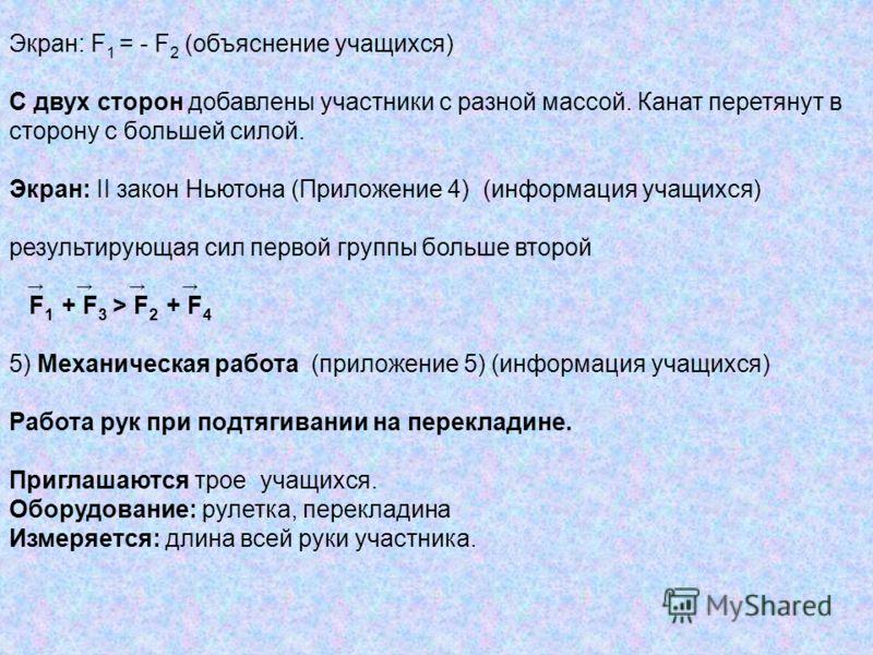 Экран: F 1 = - F 2 (объяснение учащихся) С двух сторон добавлены участники с разной массой. Канат перетянут в сторону с большей силой. Экран: II закон Ньютона (Приложение 4) (информация учащихся) результирующая сил первой группы больше второй F 1 + F