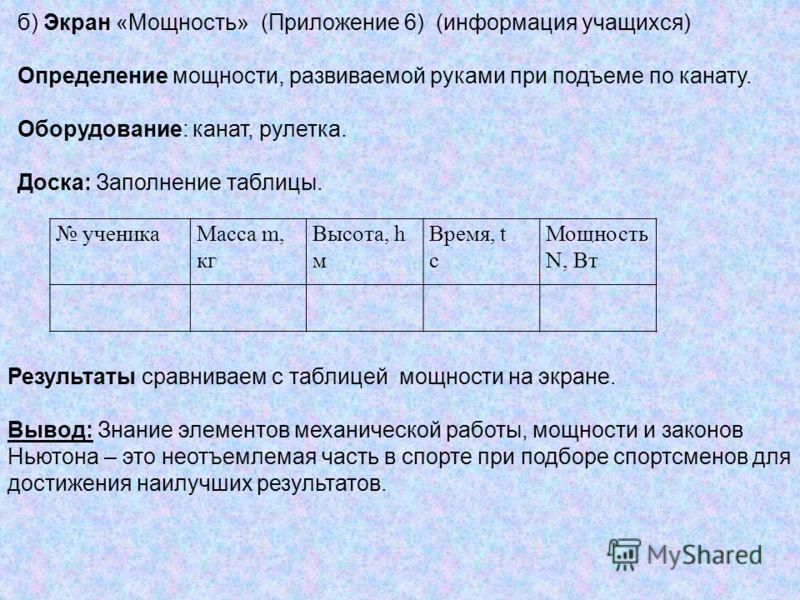 ученикаМасса m, кг Высота, h м Время, t с Мощность N, Вт б) Экран «Мощность» (Приложение 6) (информация учащихся) Определение мощности, развиваемой руками при подъеме по канату. Оборудование: канат, рулетка. Доска: Заполнение таблицы. Результаты срав