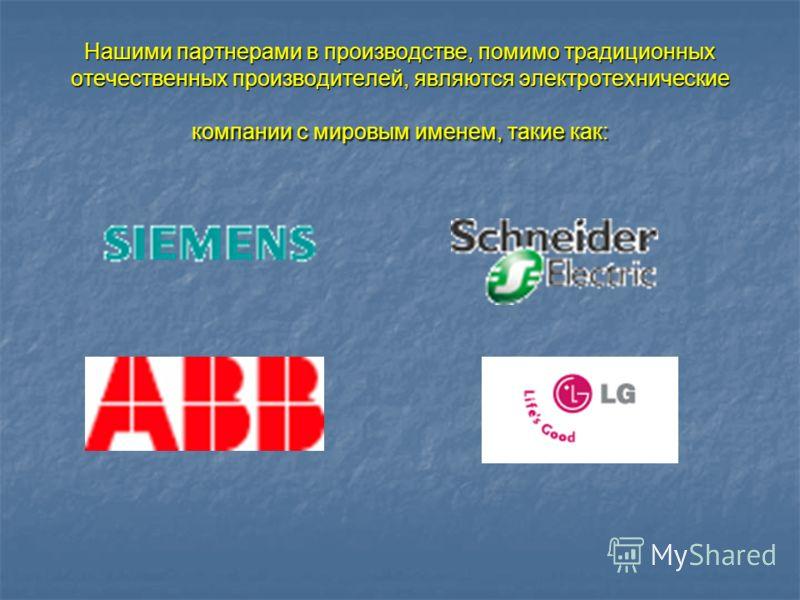 Нашими партнерами в производстве, помимо традиционных отечественных производителей, являются электротехнические компании с мировым именем, такие как: