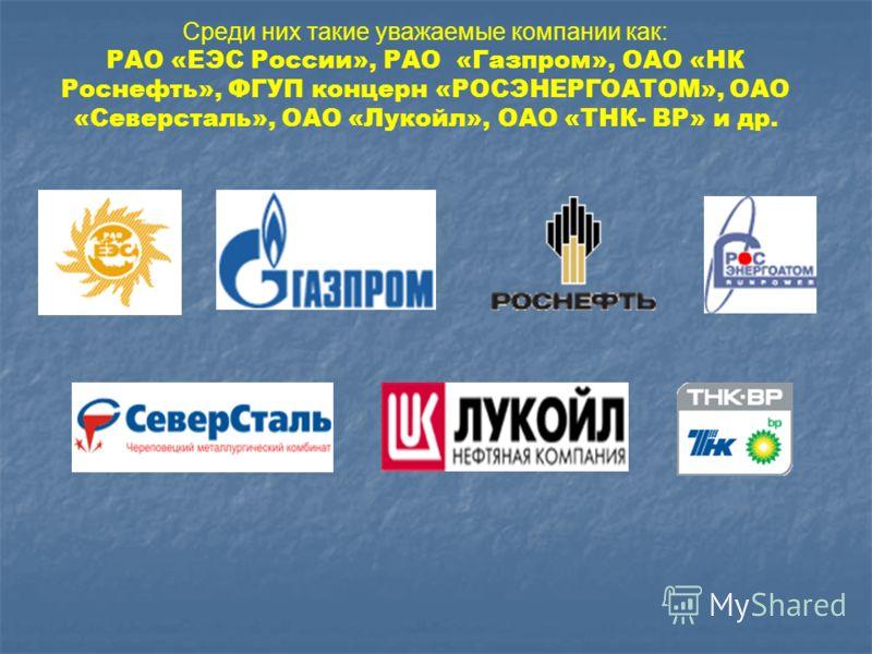 Среди них такие уважаемые компании как: РАО «ЕЭС России», РАО «Газпром», ОАО «НК Роснефть», ФГУП концерн «РОСЭНЕРГОАТОМ», ОАО «Северсталь», ОАО «Лукойл», ОАО «ТНК- ВР» и др.