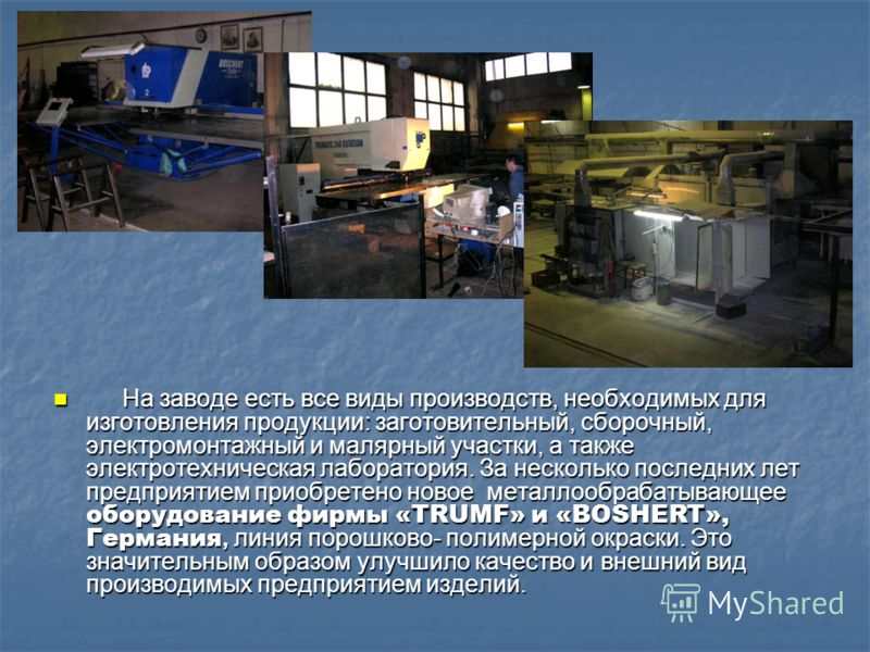 На заводе есть все виды производств, необходимых для изготовления продукции: заготовительный, сборочный, электромонтажный и малярный участки, а также электротехническая лаборатория. За несколько последних лет предприятием приобретено новое металлообр