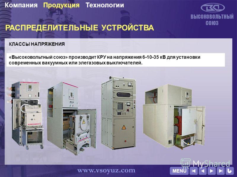 РАСПРЕДЕЛИТЕЛЬНЫЕ УСТРОЙСТВА КЛАССЫ НАПРЯЖЕНИЯ ВЫСОКОВОЛЬТНЫЙ СОЮЗ ТехнологииПродукцияКомпания www.vsoyuz.com «Высоковольтный союз» производит КРУ на напряжения 6-10-35 кВ для установки современных вакуумных или элегазовых выключателей. MENU
