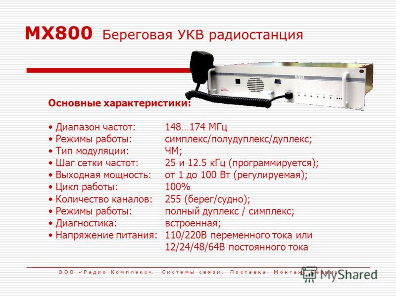 MX800 Береговая УКВ радиостанция Основные характеристики: Диапазон частот:148…174 МГц Режимы работы:симплекс/полудуплекс/дуплекс; Тип модуляции:ЧМ; Шаг сетки частот:25 и 12.5 кГц (программируется); Выходная мощность:от 1 до 100 Вт (регулируемая); Цик