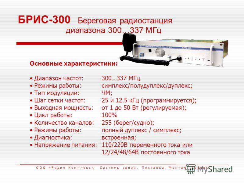 БРИС-300 Береговая радиостанция диапазона 300…337 МГц Основные характеристики: Диапазон частот:300…337 МГц Режимы работы:симплекс/полудуплекс/дуплекс; Тип модуляции:ЧМ; Шаг сетки частот:25 и 12.5 кГц (программируется); Выходная мощность:от 1 до 50 Вт