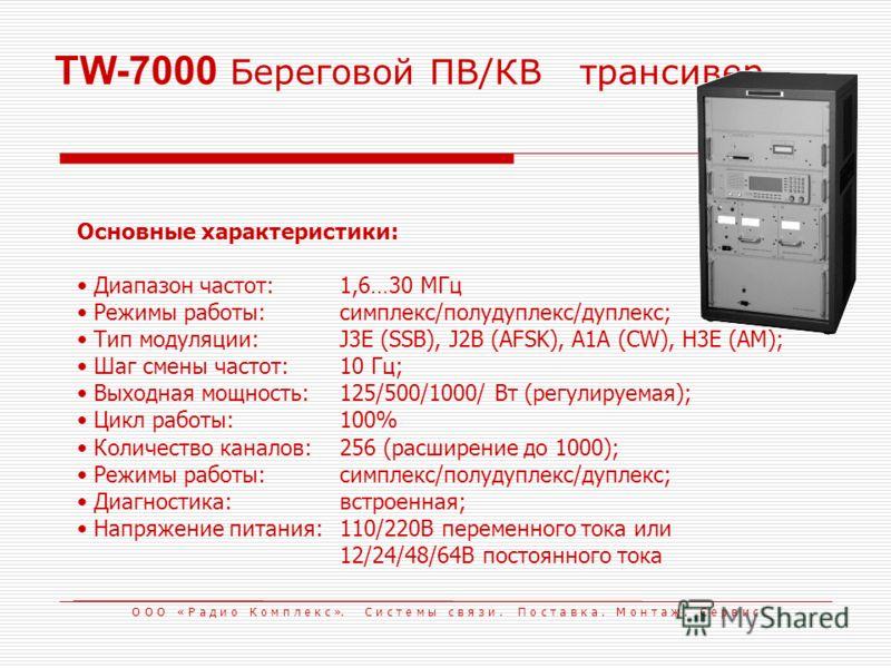 TW-7000 Береговой ПВ/КВтрансивер Основные характеристики: Диапазон частот:1,6…30 МГц Режимы работы:симплекс/полудуплекс/дуплекс; Тип модуляции:J3E (SSB), J2B (AFSK), A1A (CW), H3E (AM); Шаг смены частот:10 Гц; Выходная мощность:125/500/1000/ Вт (регу