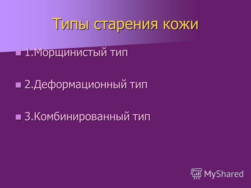 Типы старения кожи 1.Морщинистый тип 1.Морщинистый тип 2.Деформационный тип 2.Деформационный тип 3.Комбинированный тип 3.Комбинированный тип