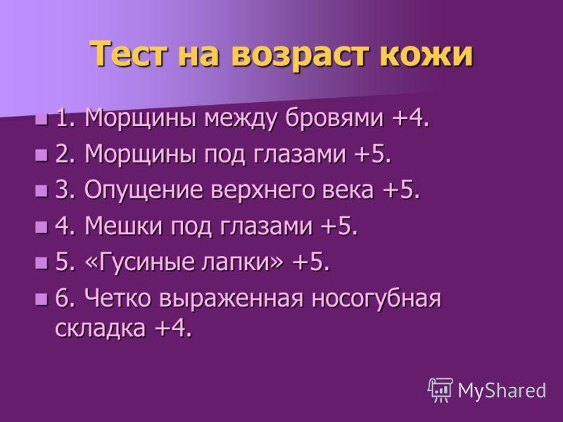 Тест на возраст кожи 1. Морщины между бровями +4. 1. Морщины между бровями +4. 2. Морщины под глазами +5. 2. Морщины под глазами +5. 3. Опущение верхнего века +5. 3. Опущение верхнего века +5. 4. Мешки под глазами +5. 4. Мешки под глазами +5. 5. «Гус