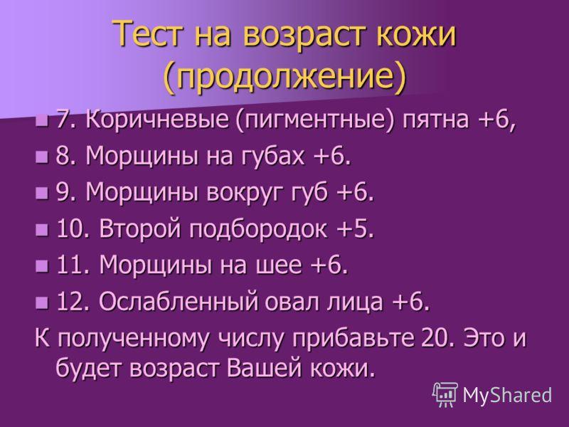 Тест на возраст кожи (продолжение) 7. Коричневые (пигментные) пятна +6, 7. Коричневые (пигментные) пятна +6, 8. Морщины на губах +6. 8. Морщины на губах +6. 9. Морщины вокруг губ +6. 9. Морщины вокруг губ +6. 10. Второй подбородок +5. 10. Второй подб
