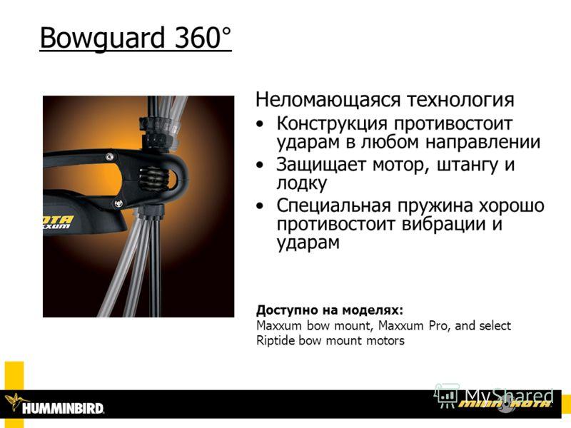Bowguard 360° Доступно на моделях: Maxxum bow mount, Maxxum Pro, and select Riptide bow mount motors Неломающаяся технология Конструкция противостоит ударам в любом направлении Защищает мотор, штангу и лодку Специальная пружина хорошо противостоит ви