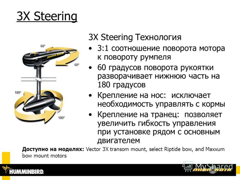 3X Steering 3X Steering Технология 3:1 соотношение поворота мотора к повороту румпеля 60 градусов поворота рукоятки разворачивает нижнюю часть на 180 градусов Крепление на нос: исключает необходимость управлять с кормы Крепление на транец: позволяет