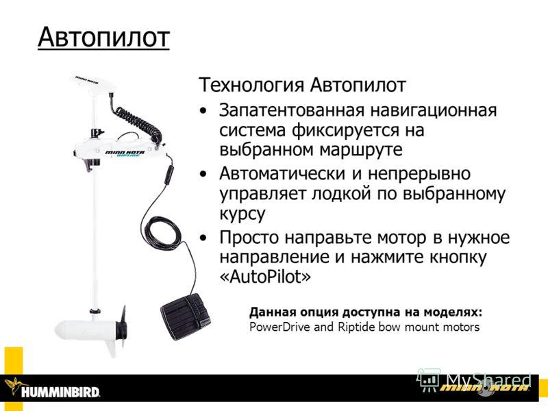 Автопилот Технология Автопилот Запатентованная навигационная система фиксируется на выбранном маршруте Автоматически и непрерывно управляет лодкой по выбранному курсу Просто направьте мотор в нужное направление и нажмите кнопку «AutoPilot» Данная опц