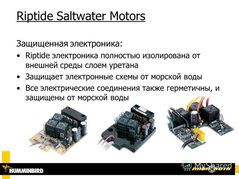 Riptide Saltwater Motors Защищенная электроника: Riptide электроника полностью изолирована от внешней среды слоем уретана Защищает электронные схемы от морской воды Все электрические соединения также герметичны, и защищены от морской воды