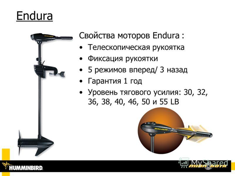Endura Свойства моторов Endura : Телескопическая рукоятка Фиксация рукоятки 5 режимов вперед/ 3 назад Гарантия 1 год Уровень тягового усилия: 30, 32, 36, 38, 40, 46, 50 и 55 LB
