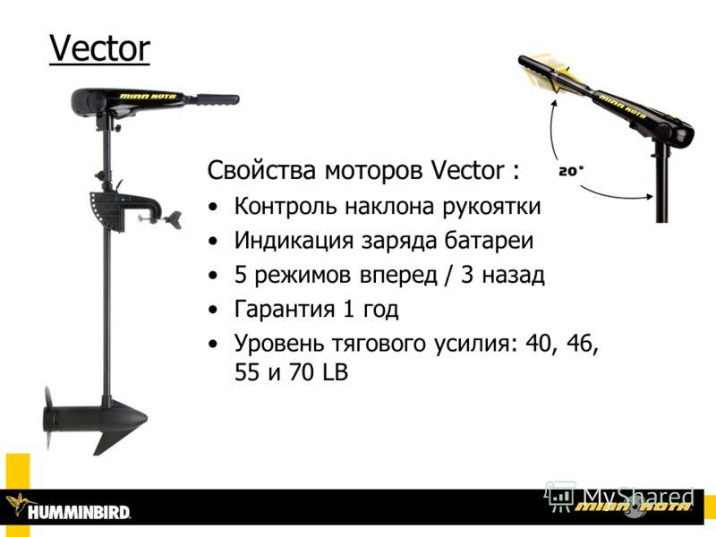 Vector Свойства моторов Vector : Контроль наклона рукоятки Индикация заряда батареи 5 режимов вперед / 3 назад Гарантия 1 год Уровень тягового усилия: 40, 46, 55 и 70 LB
