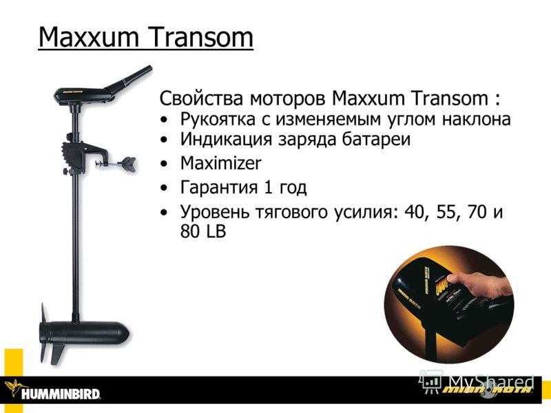Maxxum Transom Свойства моторов Maxxum Transom : Рукоятка с изменяемым углом наклона Индикация заряда батареи Maximizer Гарантия 1 год Уровень тягового усилия: 40, 55, 70 и 80 LB