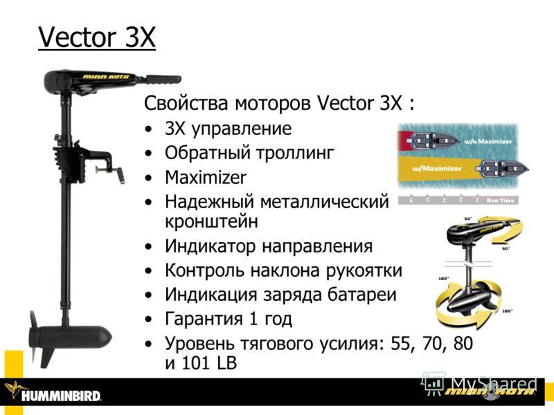Vector 3X Свойства моторов Vector 3X : 3X управление Обратный троллинг Maximizer Надежный металлический кронштейн Индикатор направления Контроль наклона рукоятки Индикация заряда батареи Гарантия 1 год Уровень тягового усилия: 55, 70, 80 и 101 LB