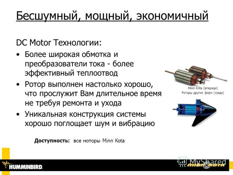 Бесшумный, мощный, экономичный Minn Kota (впереди) Роторы других фирм (сзади) DC Motor Технологии: Более широкая обмотка и преобразователи тока - более эффективный теплоотвод Ротор выполнен настолько хорошо, что прослужит Вам длительное время не треб
