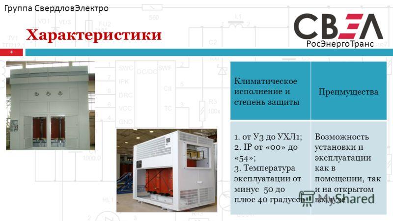 Характеристики 8 Группа СвердловЭлектро Климатическое исполнение и степень защиты Преимущества 1. от У3 до УХЛ1; 2. IP от «00» до «54»; 3. Температура эксплуатации от минус 50 до плюс 40 градусов Возможность установки и эксплуатации как в помещении,