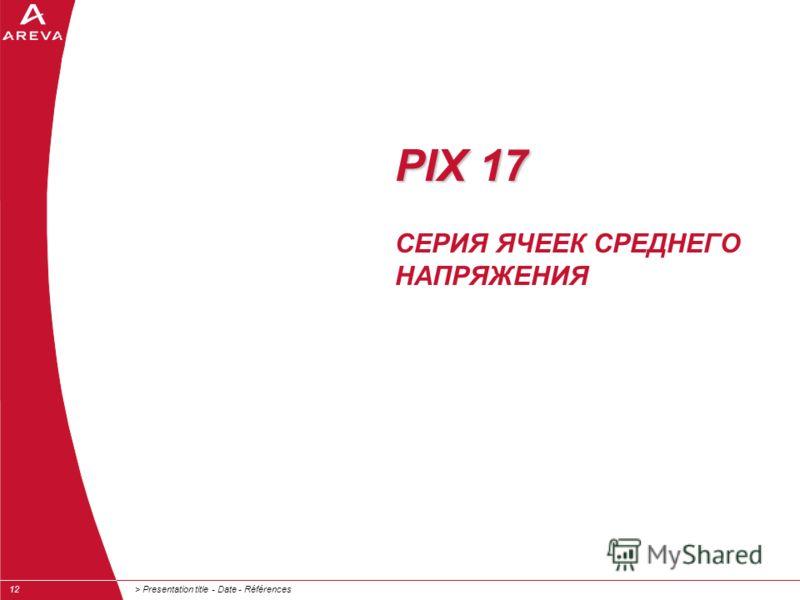 > Presentation title - Date - Références12 PIX 17 PIX 17 СЕРИЯ ЯЧЕЕК СРЕДНЕГО НАПРЯЖЕНИЯ
