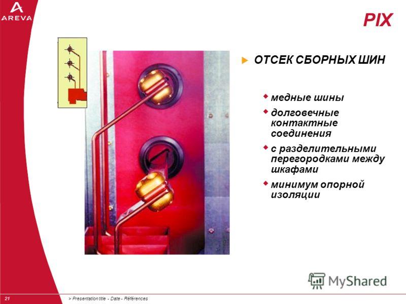 > Presentation title - Date - Références21 ОТСЕК СБОРНЫХ ШИН медные шины долговечные контактные соединения с разделительными перегородками между шкафами минимум опорной изоляции PIX