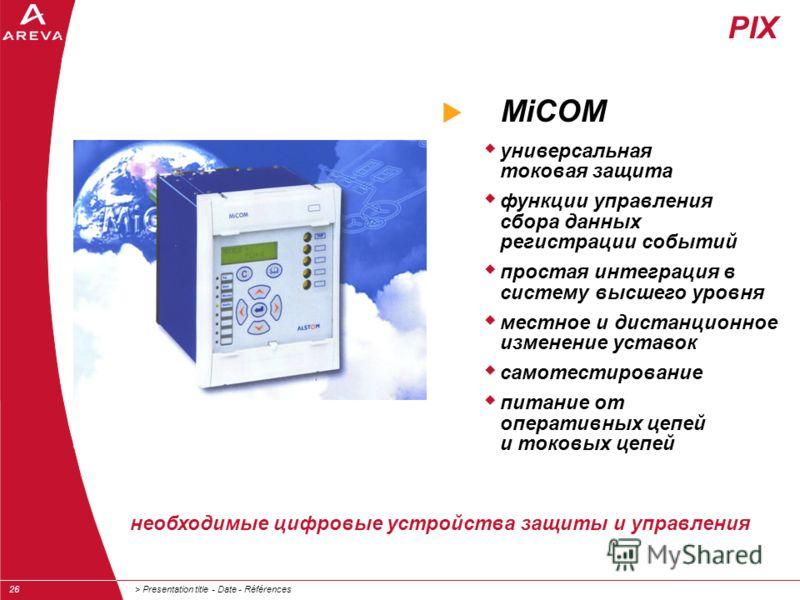 > Presentation title - Date - Références26 MiCOM универсальная токовая защита функции управления сбора данных регистрации событий простая интеграция в систему высшего уровня местное и дистанционное изменение уставок самотестирование питание от операт
