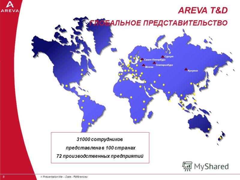 > Presentation title - Date - Références5 Екатеринбург 31000 сотрудников представлена в 100 странах 72 производственных предприятий Москва AREVA T&D ГЛОБАЛЬНОЕ ПРЕДСТАВИТЕЛЬСТВО Санкт-Петербург Сургут Иркутск