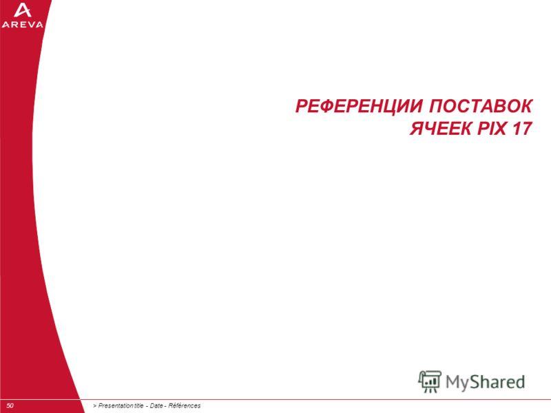 > Presentation title - Date - Références50 РЕФЕРЕНЦИИ ПОСТАВОК ЯЧЕЕК PIX 17