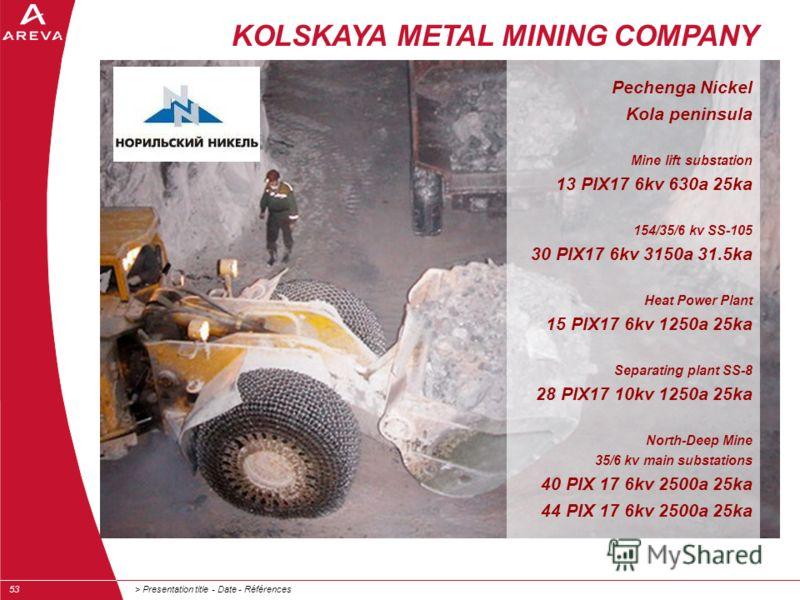 > Presentation title - Date - Références53 KOLSKAYA METAL MINING COMPANY Pechenga Nickel Kola peninsula Mine lift substation 13 PIX17 6kv 630a 25ka 154/35/6 kv SS-105 30 PIX17 6kv 3150a 31.5ka Heat Power Plant 15 PIX17 6kv 1250a 25ka Separating plant