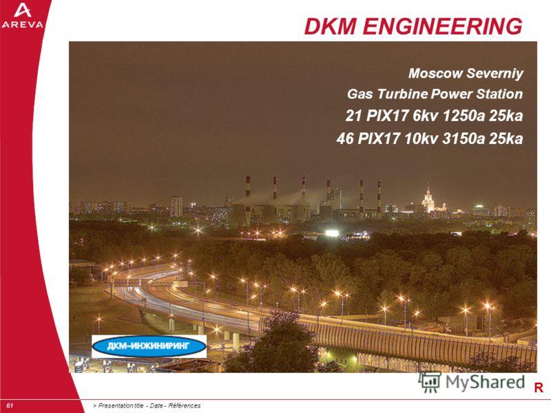 > Presentation title - Date - Références61 R DKM ENGINEERING Moscow Severniy Gas Turbine Power Station 21 PIX17 6kv 1250a 25ka 46 PIX17 10kv 3150a 25ka