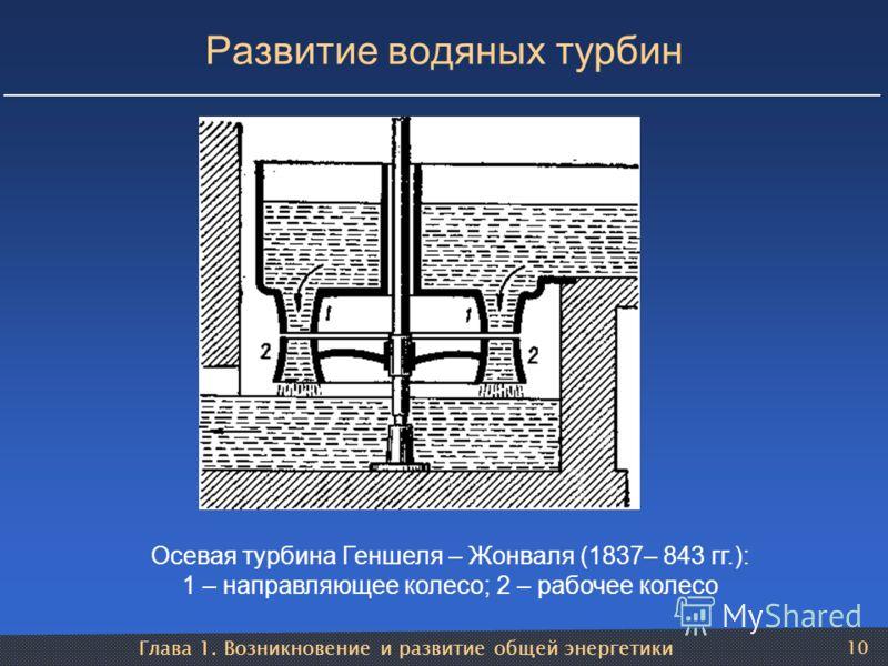 Глава 1. Возникновение и развитие общей энергетики 10 Развитие водяных турбин Осевая турбина Геншеля – Жонваля (1837– 843 гг.): 1 – направляющее колесо; 2 – рабочее колесо