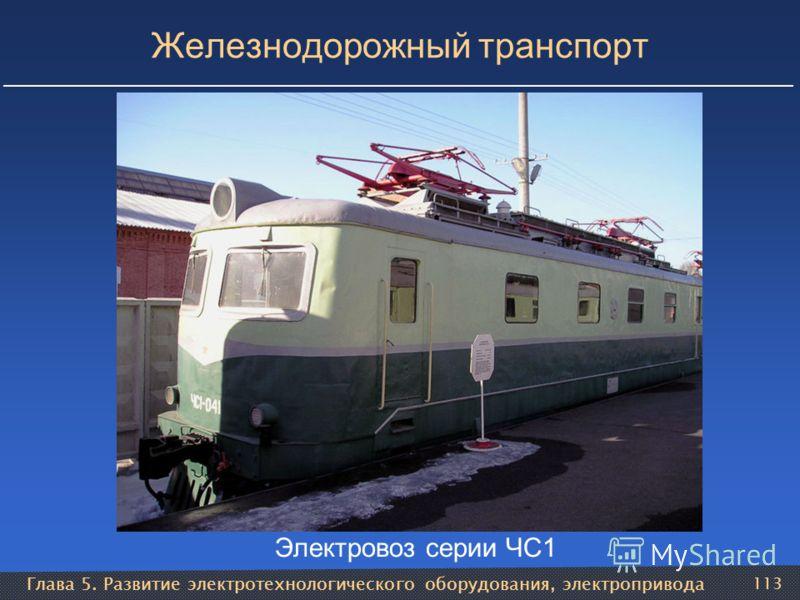 Глава 5. Развитие электротехнологического оборудования, электропривода 113 Железнодорожный транспорт Электровоз серии ЧС1