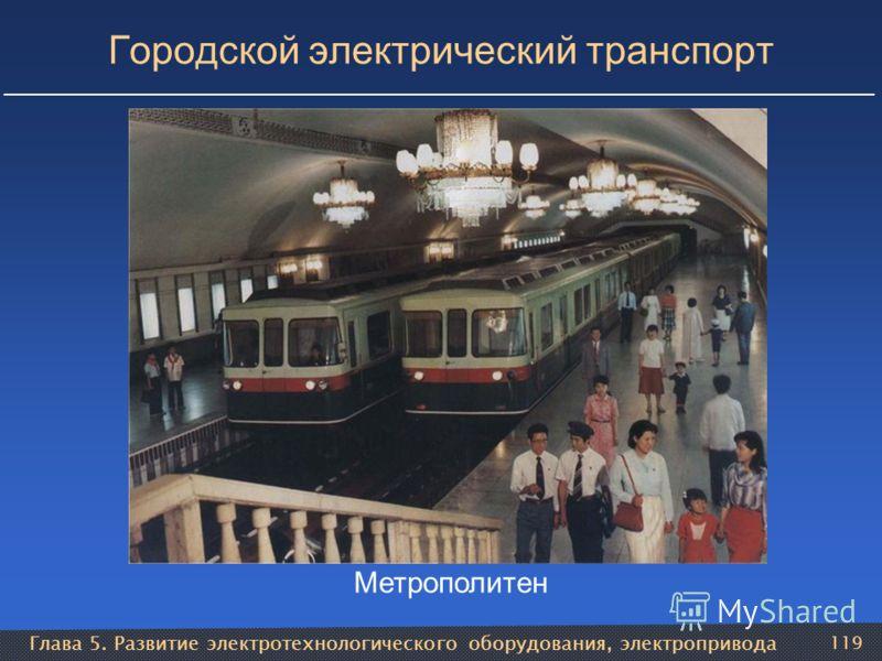 Глава 5. Развитие электротехнологического оборудования, электропривода 119 Городской электрический транспорт Метрополитен