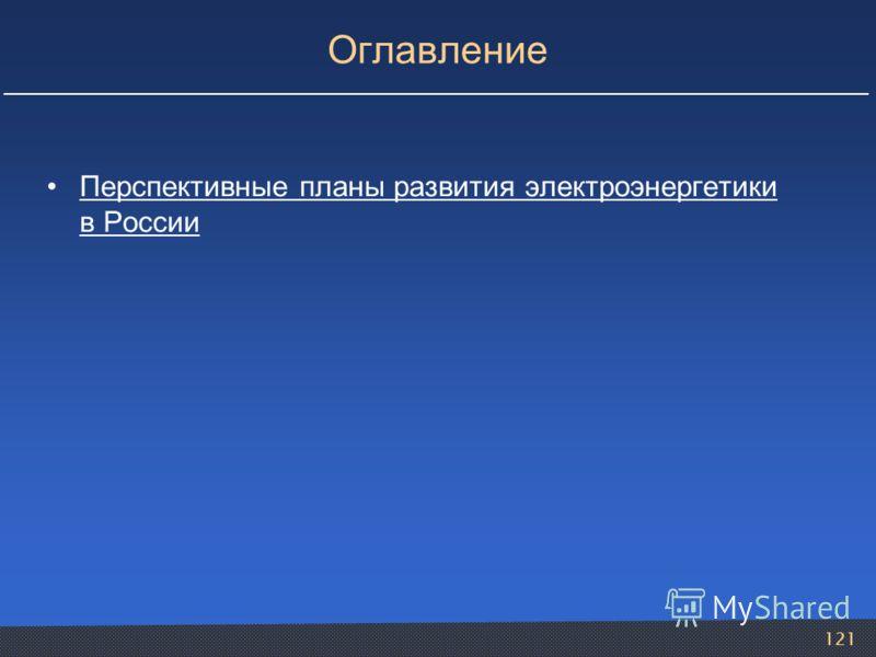 121 Оглавление Перспективные планы развития электроэнергетики в РоссииПерспективные планы развития электроэнергетики в России
