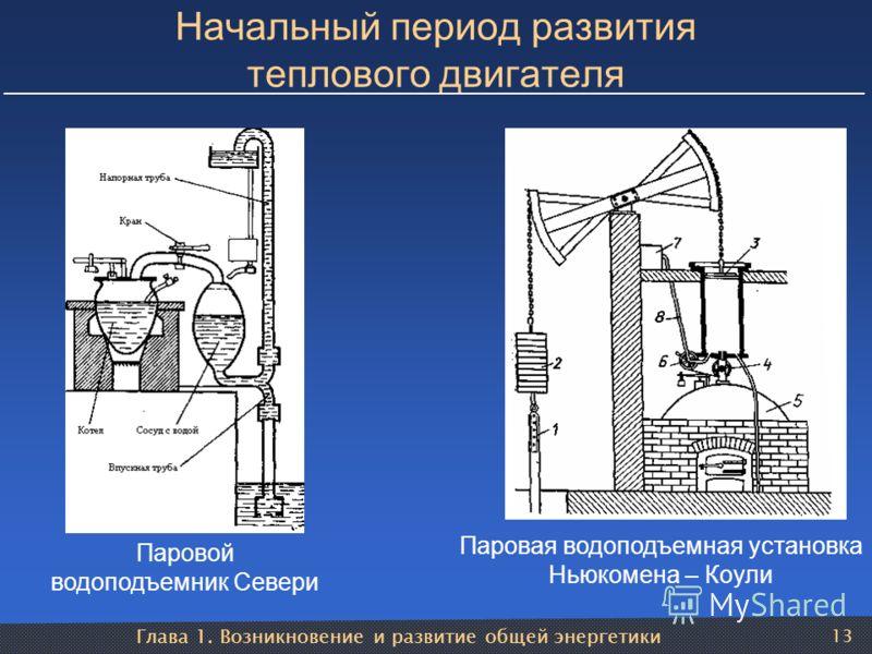Глава 1. Возникновение и развитие общей энергетики 13 Начальный период развития теплового двигателя Паровой водоподъемник Севери Паровая водоподъемная установка Ньюкомена – Коули