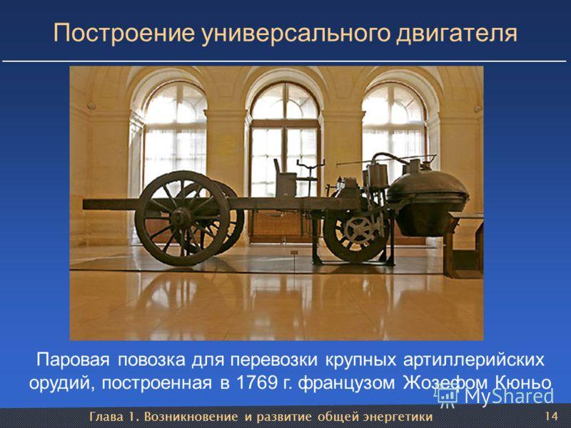 Глава 1. Возникновение и развитие общей энергетики 14 Построение универсального двигателя Паровая повозка для перевозки крупных артиллерийских орудий, построенная в 1769 г. французом Жозефом Кюньо