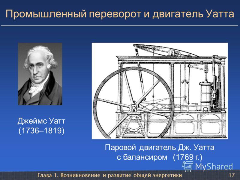 Глава 1. Возникновение и развитие общей энергетики 17 Промышленный переворот и двигатель Уатта Джеймс Уатт (1736–1819) Паровой двигатель Дж. Уатта с балансиром (1769 г.)