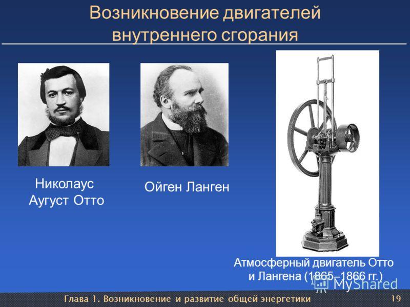 Глава 1. Возникновение и развитие общей энергетики 19 Возникновение двигателей внутреннего сгорания Николаус Аугуст Отто Атмосферный двигатель Отто и Лангена (1865–1866 гг.) Ойген Ланген