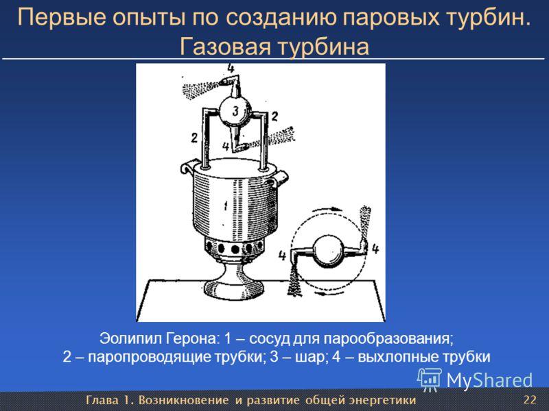 Глава 1. Возникновение и развитие общей энергетики 22 Первые опыты по созданию паровых турбин. Газовая турбина Эолипил Герона: 1 – сосуд для парообразования; 2 – паропроводящие трубки; 3 – шар; 4 – выхлопные трубки