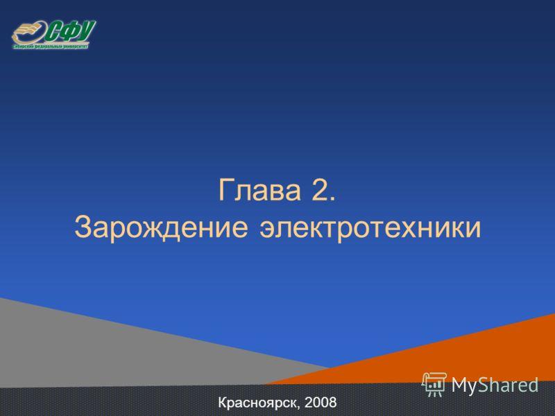 Глава 2. Зарождение электротехники Красноярск, 2008