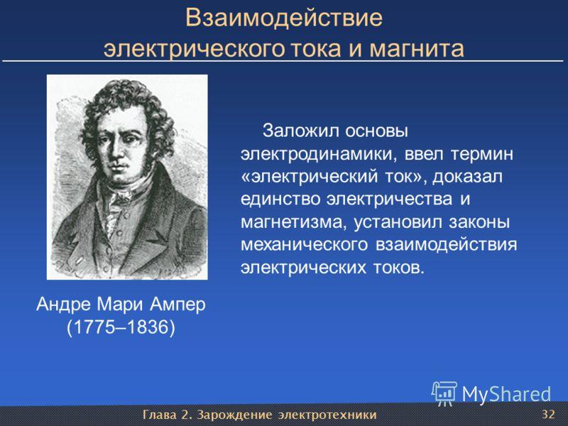 Глава 2. Зарождение электротехники 32 Взаимодействие электрического тока и магнита Андре Мари Ампер (1775–1836) Заложил основы электродинамики, ввел термин «электрический ток», доказал единство электричества и магнетизма, установил законы механическо