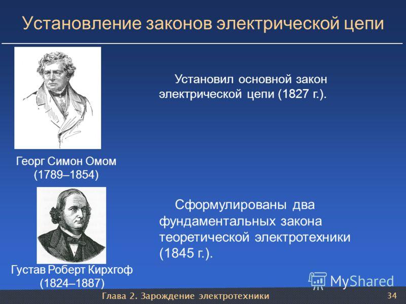 Глава 2. Зарождение электротехники 34 Установление законов электрической цепи Георг Симон Омом (1789–1854) Установил основной закон электрической цепи (1827 г.). Густав Роберт Кирхгоф (1824–1887) Сформулированы два фундаментальных закона теоретическо