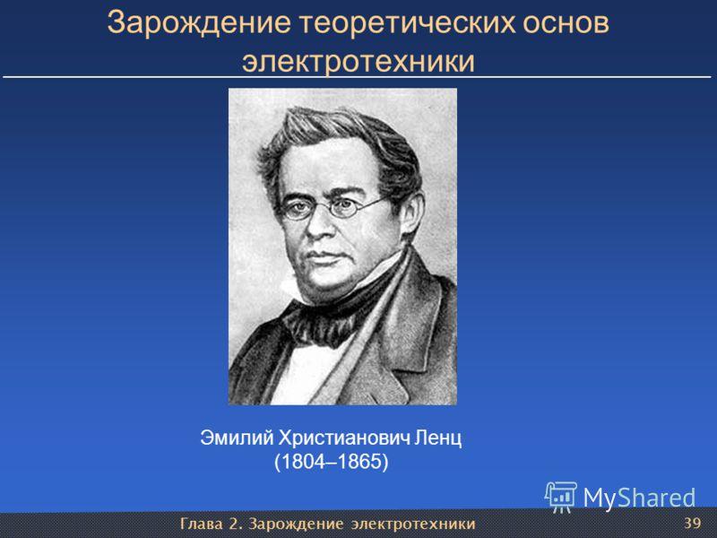 Глава 2. Зарождение электротехники 39 Зарождение теоретических основ электротехники Эмилий Христианович Ленц (1804–1865)